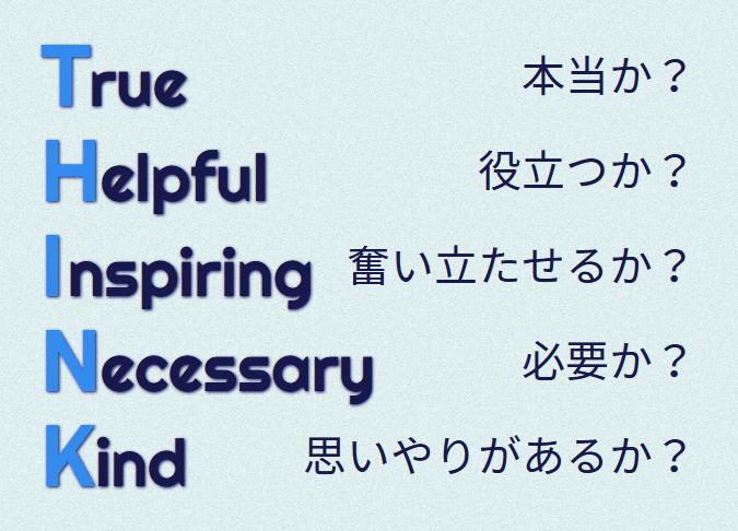 何かを伝える前には、True(本当か)、Helpful(役立つか)、Inspiring(奮い立たせるか)、Necessary(必要か)、Kind(思いやりがあるか)という5つのことを考えるようにしよう。この5つのことの頭文字をつなげると、THINK = 「考える」となる。